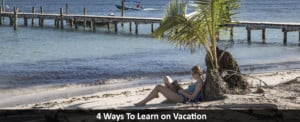 4 Ways To Learn on Vacation