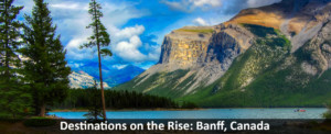 Destinations on the Rise: Banff, Canada